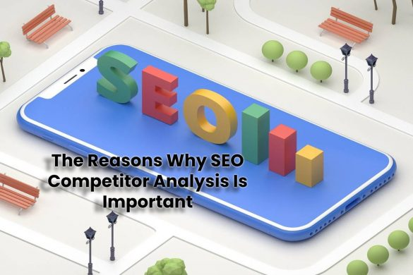 The Reasons Why SEO Competitor Analysis Is Important