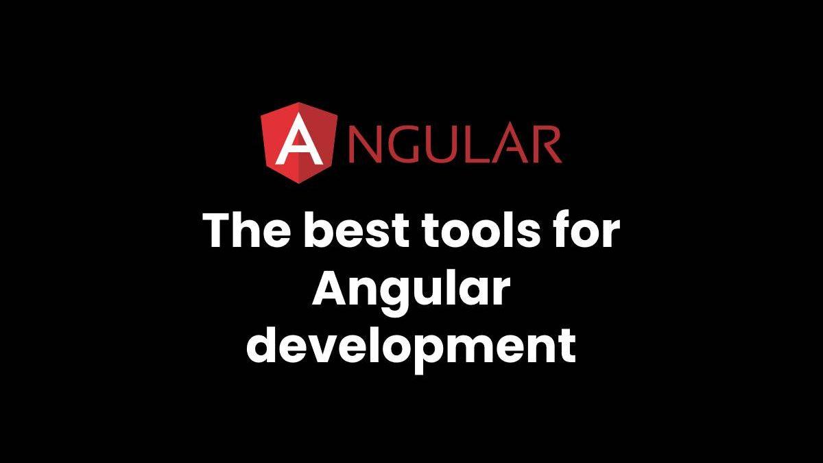 The best tools for Angular development