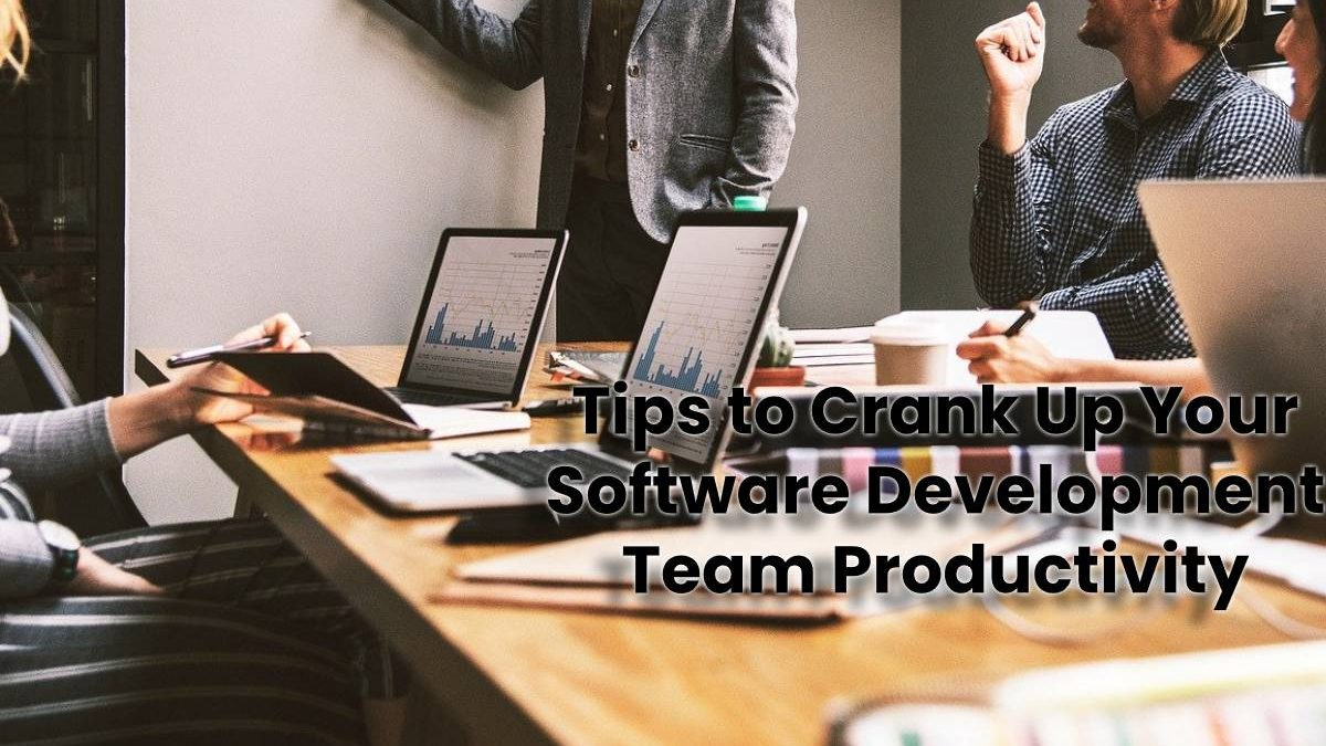 Tips to Crank Up Your Software Development Team Productivity
