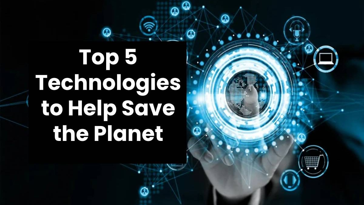 Top 5 Technologies to Help Save the Planet
