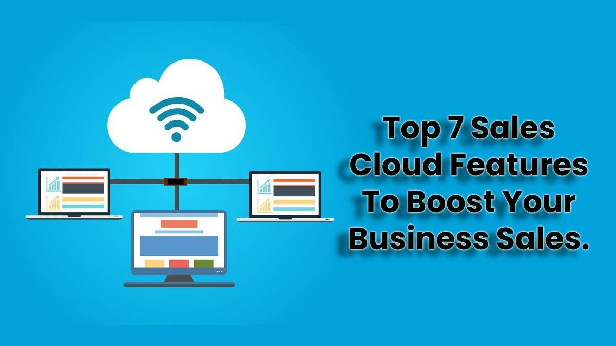 Top 7 Sales Cloud Features To Boost Your Business Sales.