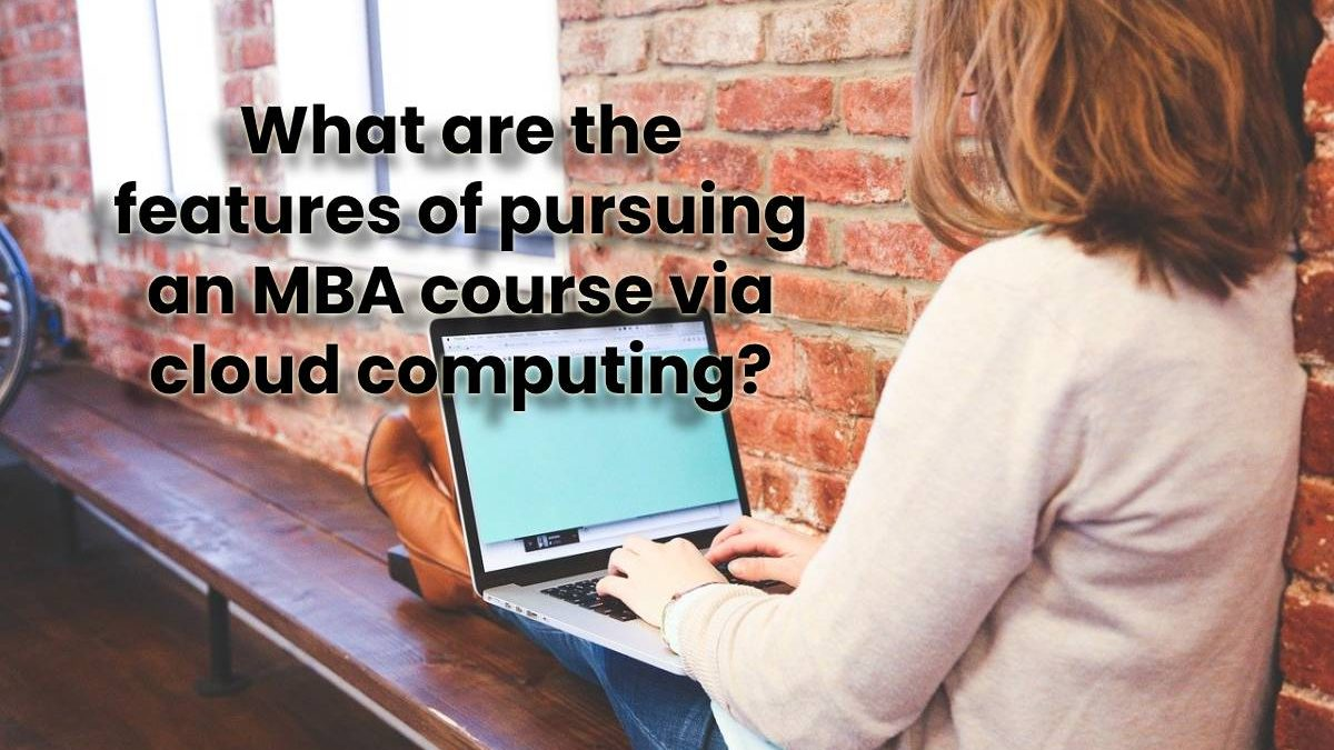 What are the features of pursuing an MBA course via cloud computing?