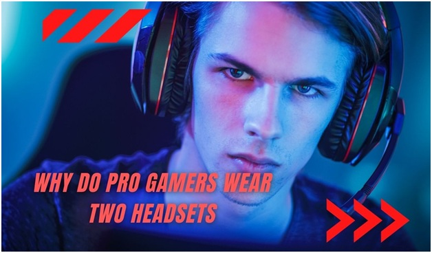 Why Do Pro Gamers Wear Two Headsets? (Revealed!)