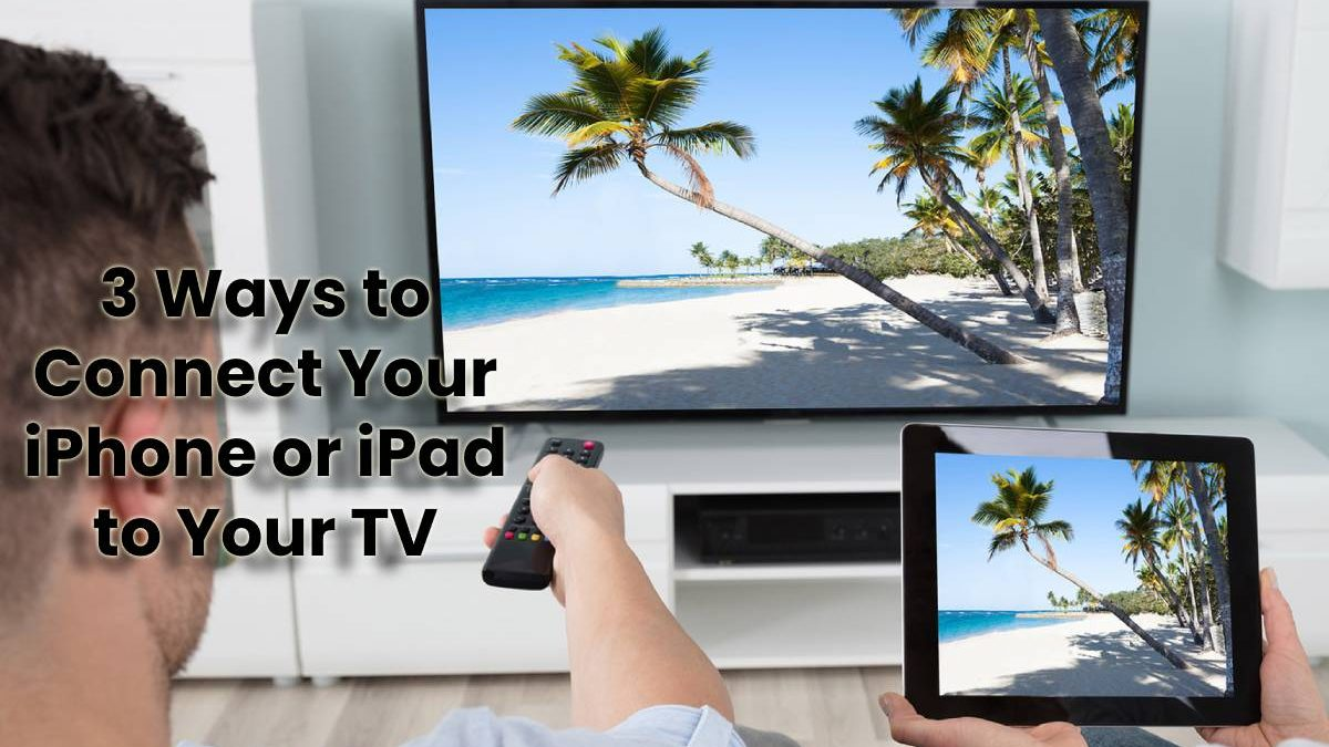 3 Ways to Connect Your iPhone or iPad to Your TV