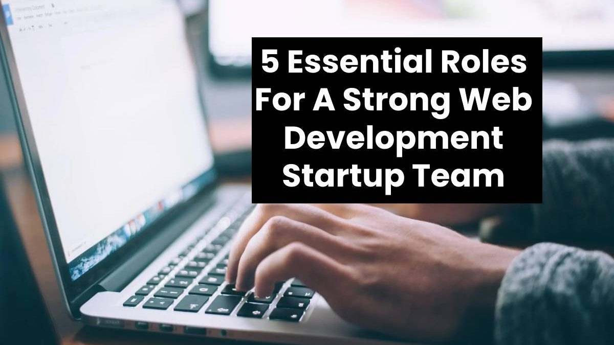 5 Essential Roles For A Strong Web Development Startup Team