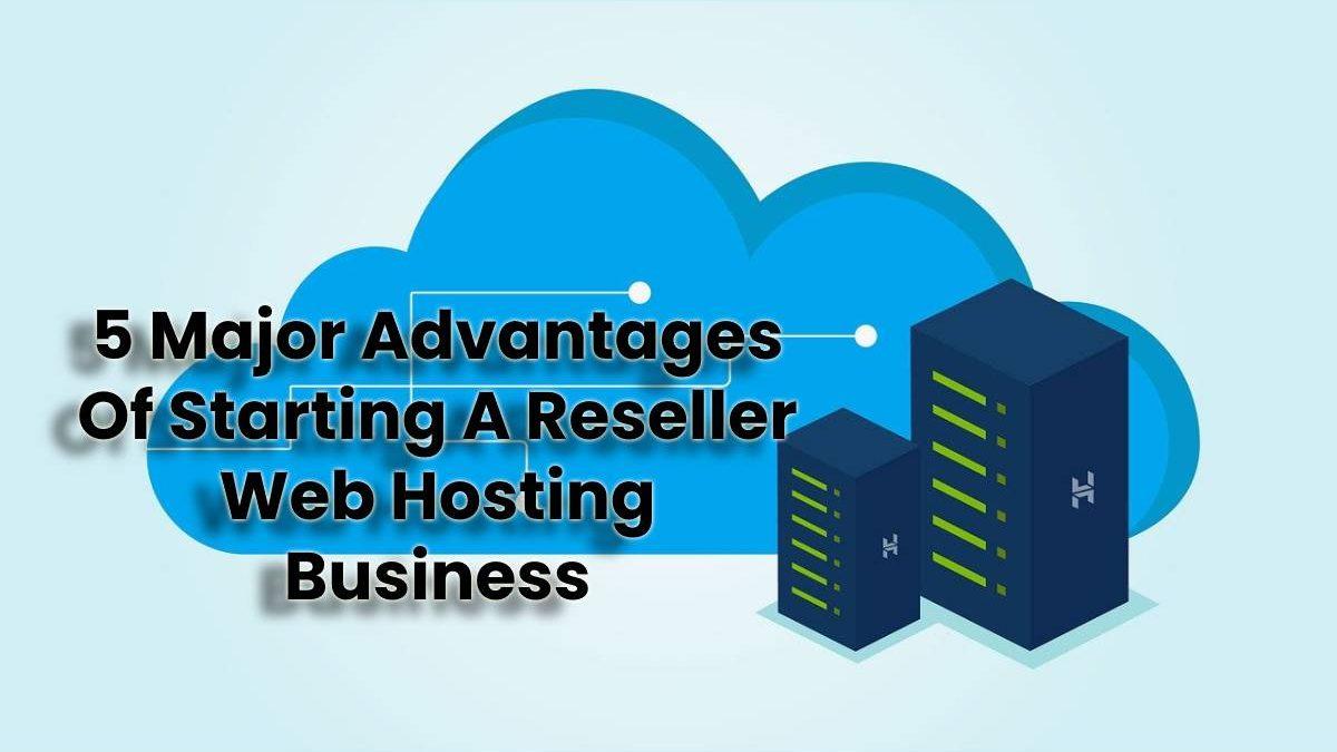 5 Major Advantages Of Starting A Reseller Web Hosting Business