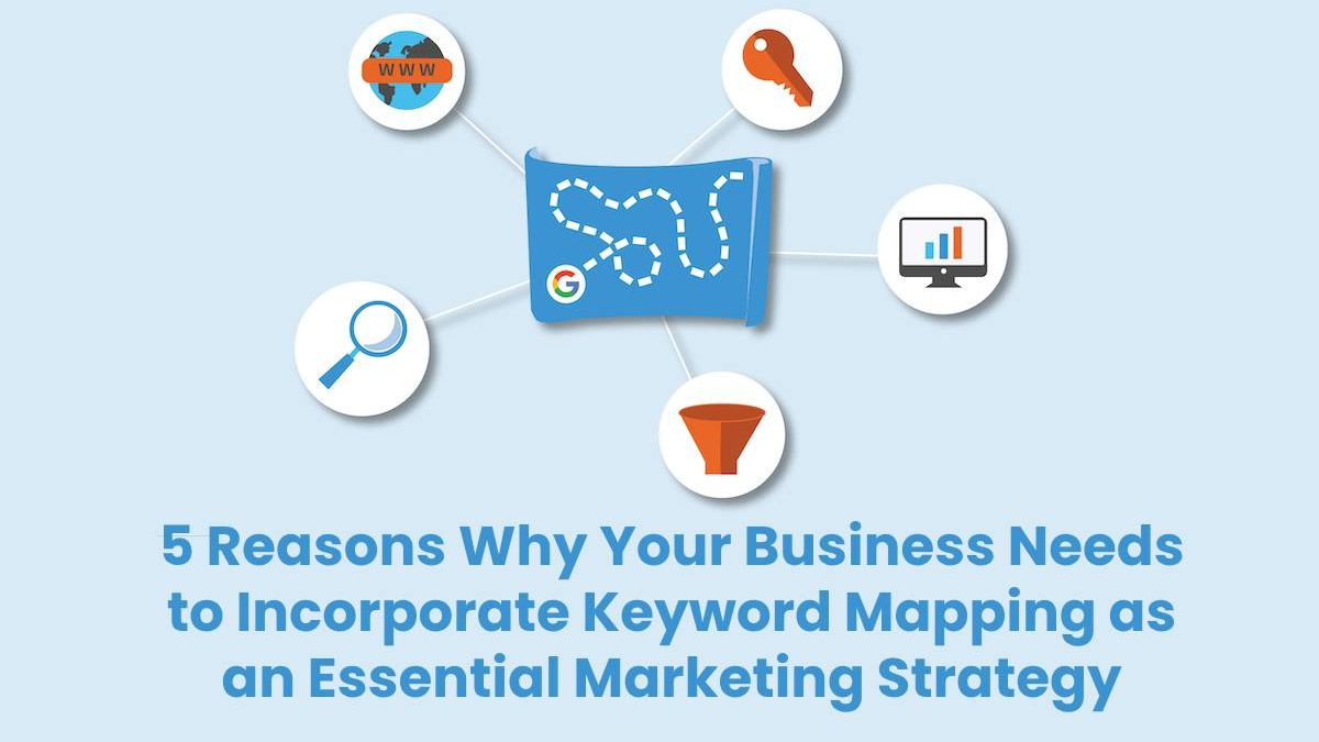 5 Reasons Why Your Business Needs to Incorporate Keyword Mapping as an Essential Marketing Strategy