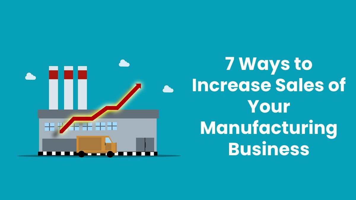 7 Ways to Increase Sales of Your Manufacturing Business