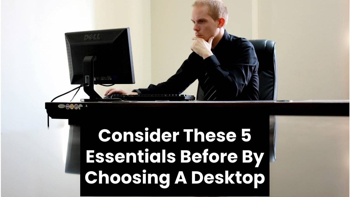 Consider These 5 Essentials Before By Choosing A Desktop