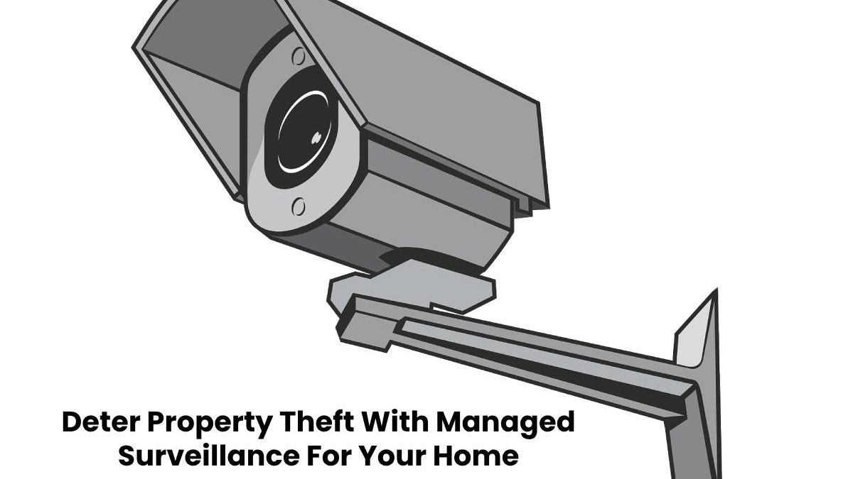 Deter Property Theft With Managed Surveillance For Your Home