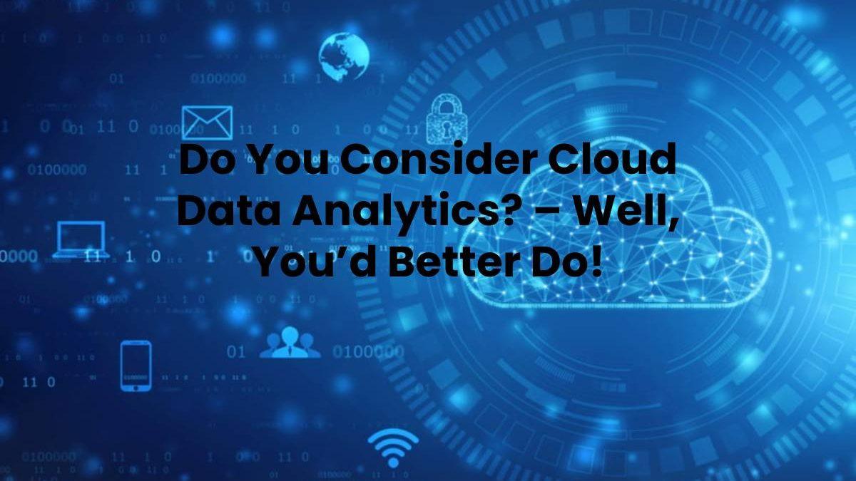 Do You Consider Cloud Data Analytics? – Well, You'd Better Do!