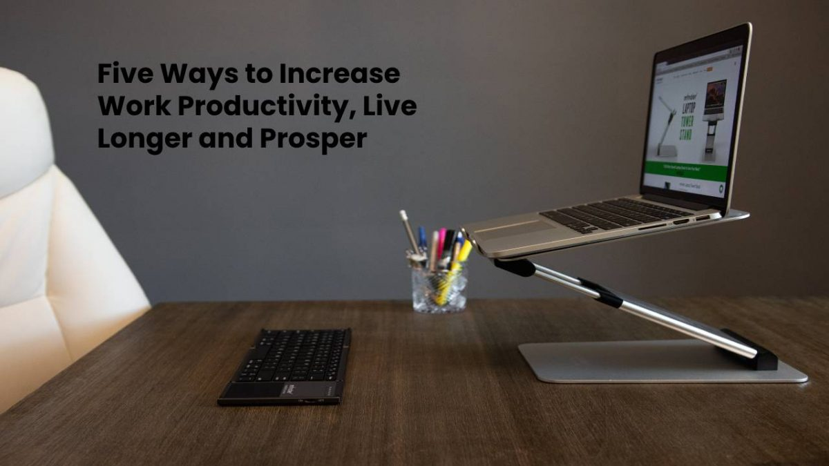 Five Ways to Increase Work Productivity, Live Longer and Prosper