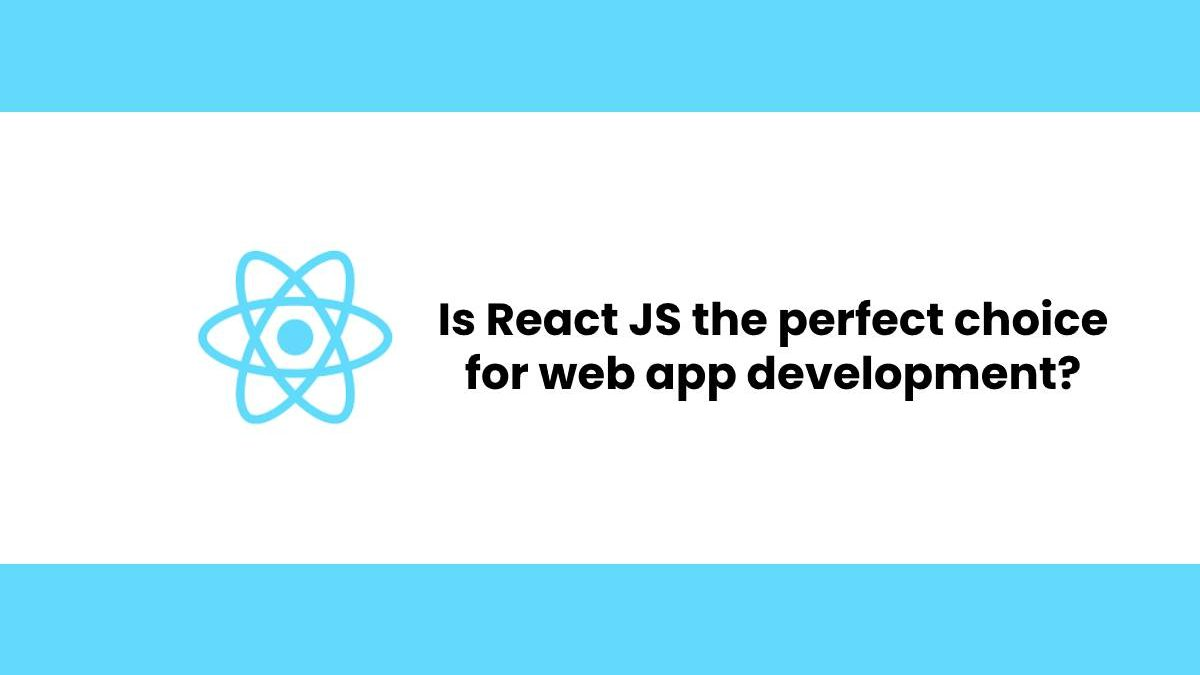 Is React JS the perfect choice for web app development?