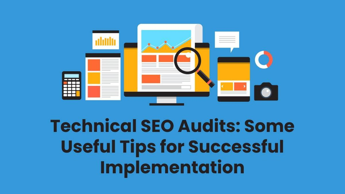 Technical SEO Audits: Some Useful Tips for Successful Implementation