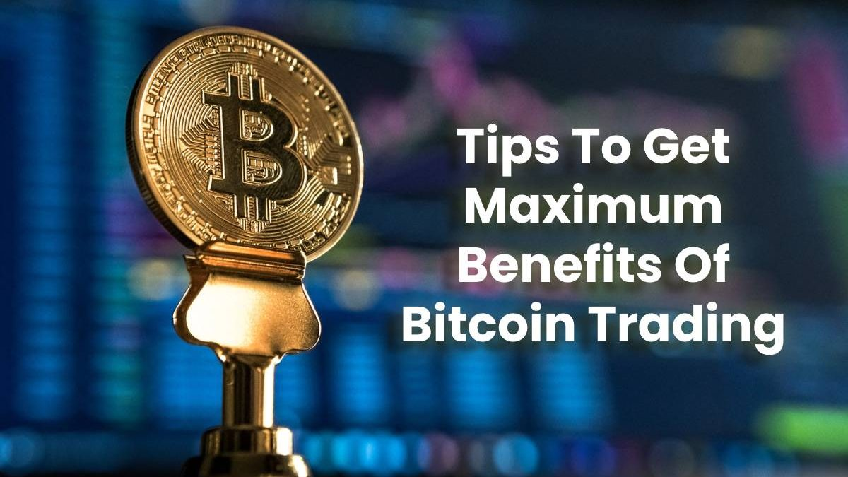 Tips To Get Maximum Benefits Of Bitcoin Trading