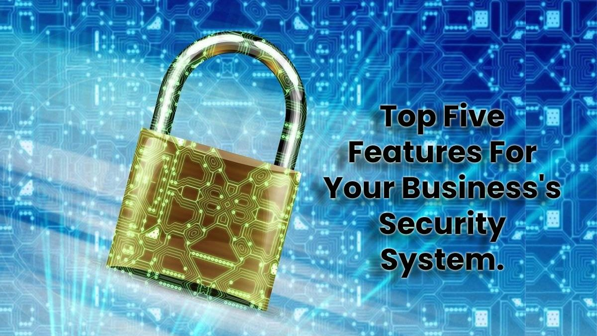 Top Five Features For Your Business's Security System.