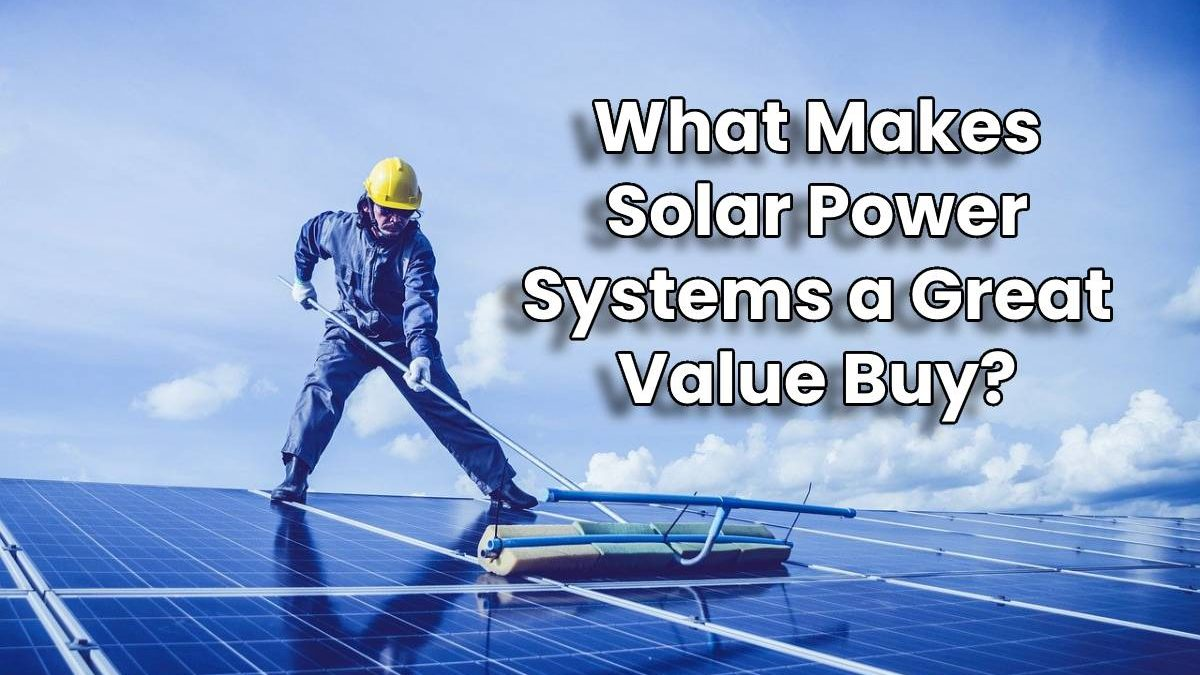 What Makes Solar Power Systems a Great Value Buy?