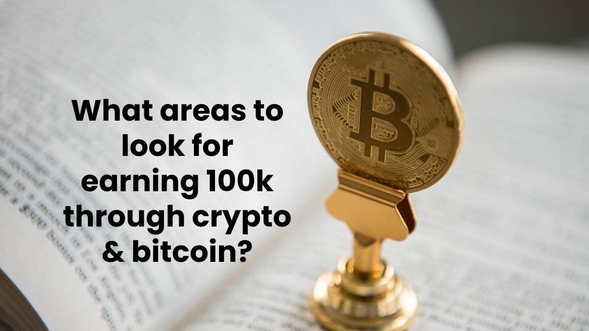 What areas to look for earning 100k through crypto & bitcoin?