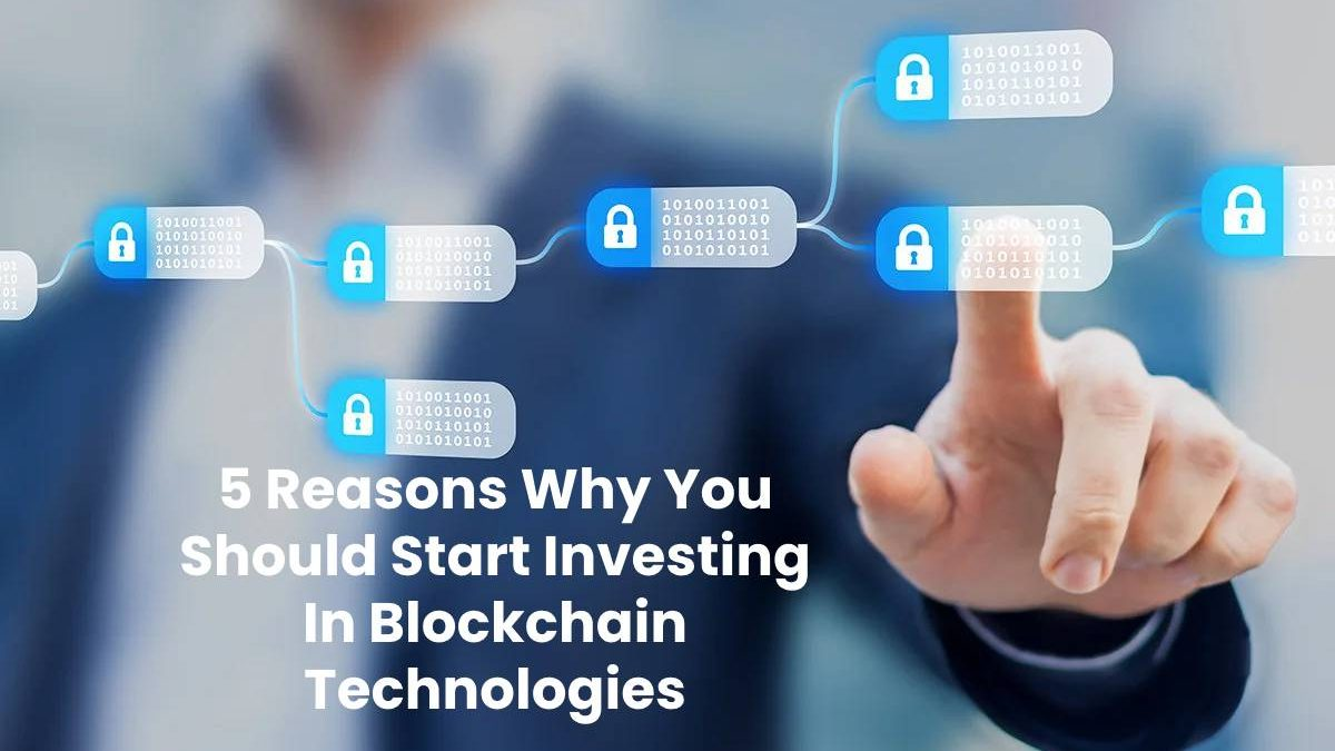 5 Reasons Why You Should Start Investing In Blockchain Technologies