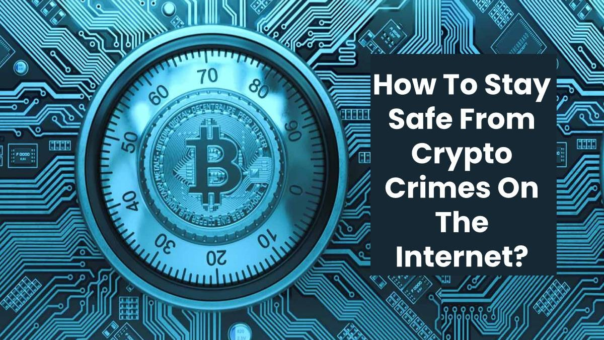 How To Stay Safe From Crypto Crimes On The Internet?