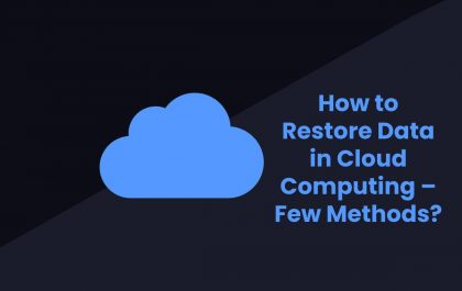 How to Restore Data in Cloud Computing – Few Methods?