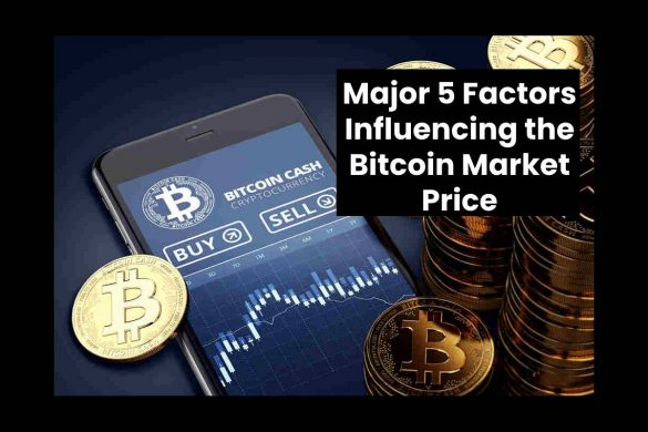 Major 5 Factors Influencing the Bitcoin Market Price