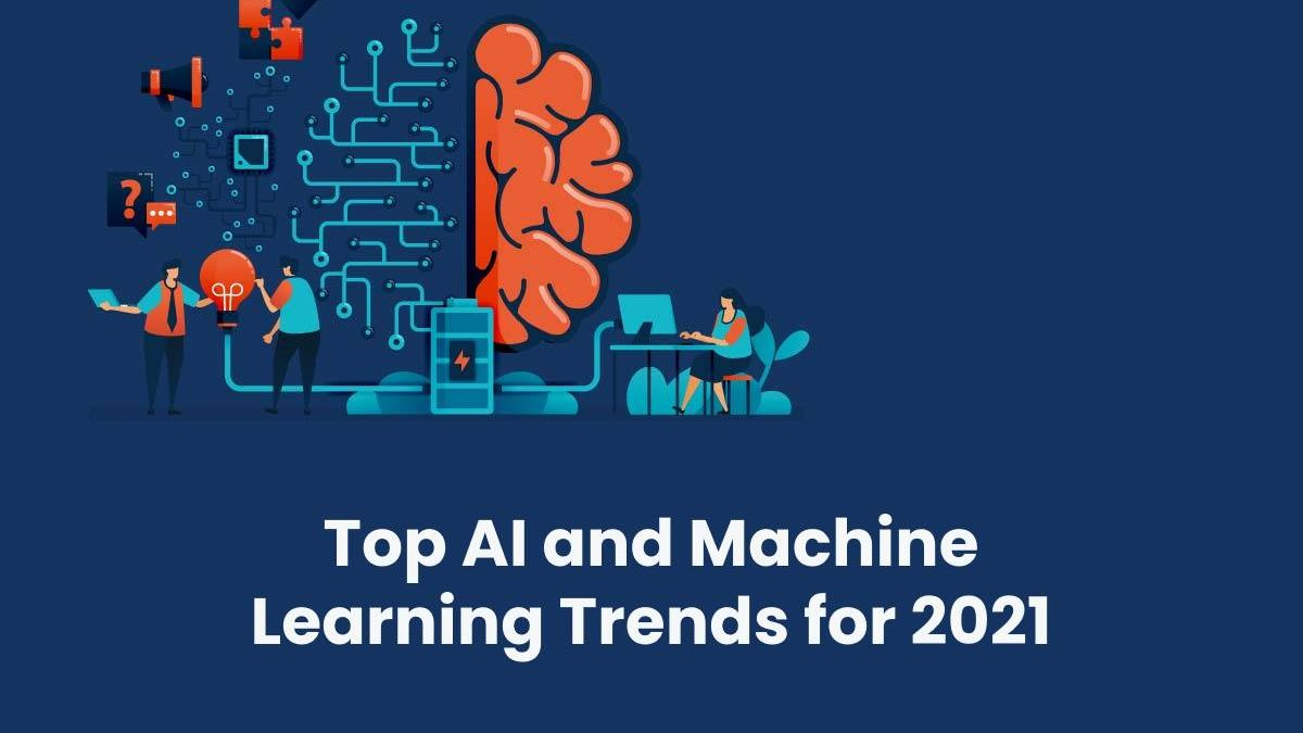 Top AI and Machine Learning Trends for 2021