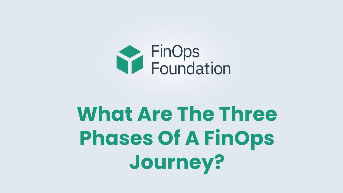 What Are The Three Phases Of A FinOps Journey?